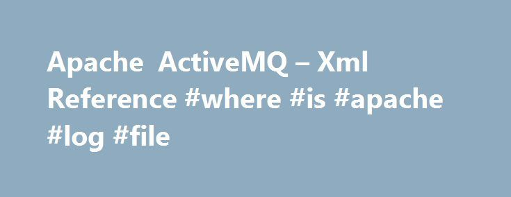 Apache ActiveMQ – Xml Reference #where #is #apache #log #file http://papua-new-guinea.remmont.com/apache-activemq-xml-reference-where-is-apache-log-file/  # Using the XSDs in configuration files If you are using XBean to parse the XML configurations, the XML validation is optional so you do not need to specify the XML Schema Locations. However if you are using Spring 's 2.0 XML handling to parse the XML then you need to refer to the XSD locations in your XML document because Spring uses…
