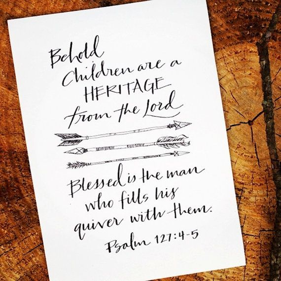 Behold, children are a heritage from the Lord. Blessed is the man who fills his quiver with them. Psalm 127:4-5