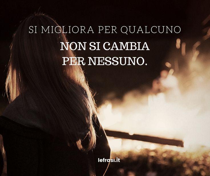 Si migliora per qualcuno, non si cambia per nessuno. http://www.lefrasi.it/frase/si-migliora-qualcuno-non-si-cambia-nessuno/