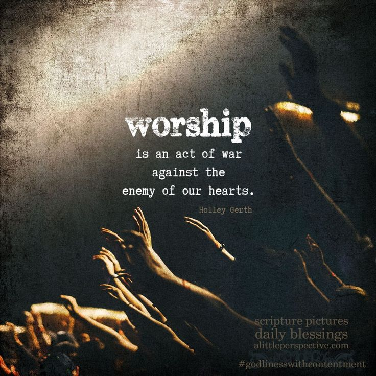 Worship is an act of war against the enemy of our hearts. - Holley Gerth | godliness with contentment at alittleperspective.com