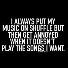 """I always put my music on shuffle but then get annoyed when it doesn't play the songs I want."""