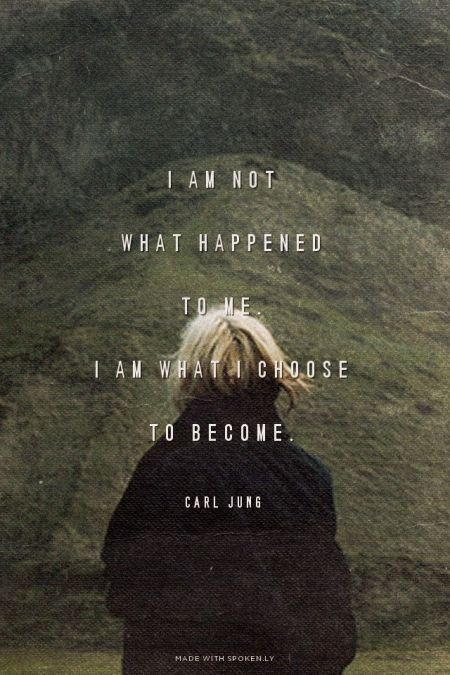 I am not what happened to me. I am what I choose to become. - Carl Jung. Remember this through all things.