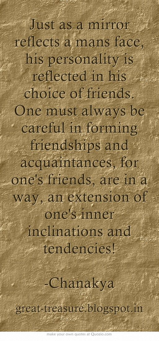 Just as a mirror reflects a mans face, his personality is reflected in his choice of friends. One must always be careful in forming friendships and acquaintances, for one's friends, are in a way, an extension of one's inner inclinations and tendencies! -Chanakya