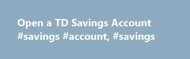 Open a TD Savings Account #savings #account, #savings http://indiana.nef2.com/open-a-td-savings-account-savings-account-savings/  # TD Savings Accounts Start saving with flexible and convenient access to your money when you need it Unlimited free transfers 2 to your TD Canada Trust personal deposit accounts Interest paid on every dollar, calculated daily No monthly account fee Build your savings faster with a high interest rate 9 and bank any way you like with no additional transaction fees…