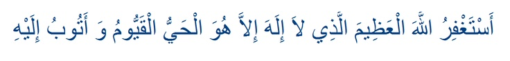 Astaghfirullah al-'Adheemal-ladhi la ilaha illa Huwal-Hayyul-Qayyum wa atubu ilaih (I seek the forgiveness of Allah the Mighty, Whom there is none worthy except Him, the Living, The Eternal, and I repent unto Him)