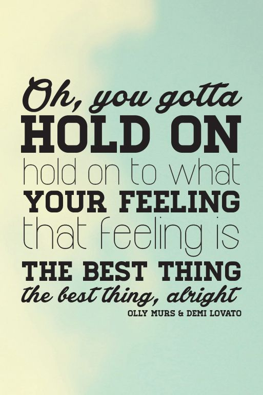 Olly Murs & Demi Lovato - Up. Lyric. Oh, you gotta hold on. Hold on to what your feeling. That feeling is the best thing. The bist thing alright.