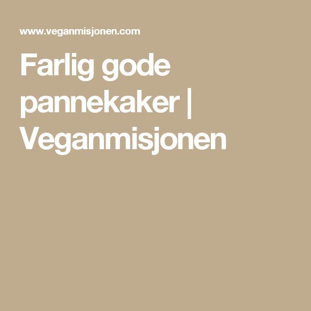 Farlig gode pannekaker   Veganmisjonen