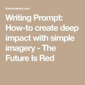 Writing Prompt: How-to create deep impact with simple imagery - The Future Is Red