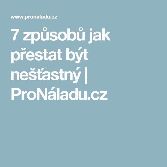 7 způsobů jak přestat být nešťastný | ProNáladu.cz