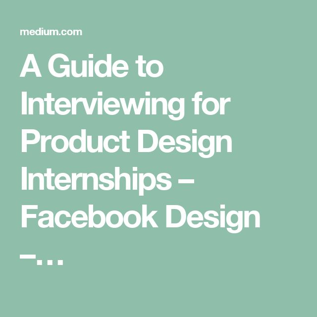 A Guide to Interviewing for Product Design Internships – Facebook Design –…