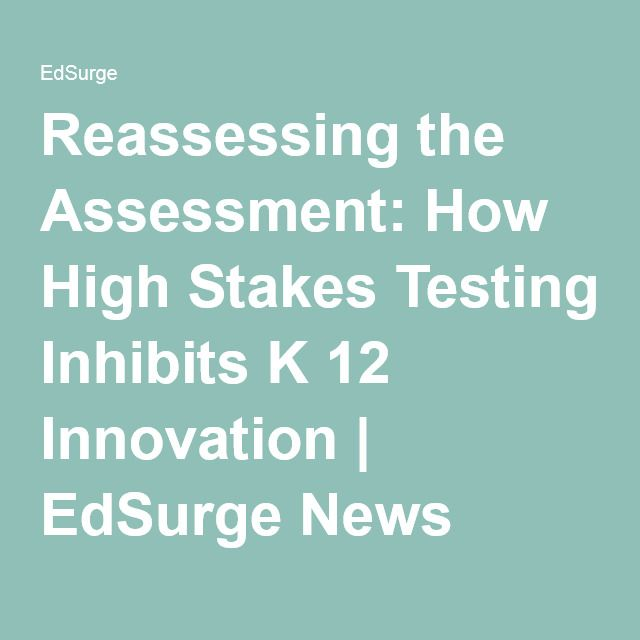 Reassessing the Assessment: How High Stakes Testing Inhibits K 12 Innovation | EdSurge News