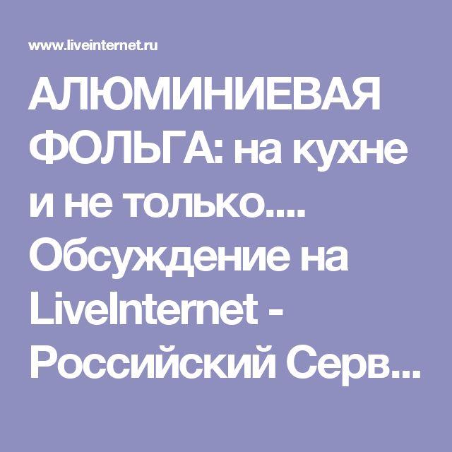 АЛЮМИНИЕВАЯ ФОЛЬГА: на кухне и не только.... Обсуждение на LiveInternet - Российский Сервис Онлайн-Дневников