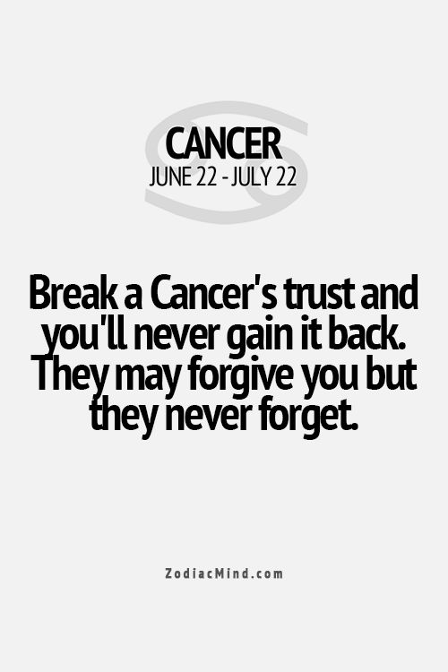 Cancer. I believe in forgiveness so as not to let others have any sort of undeserved power over you. I also believe that if you're willing to hurt me, you'd better be willing to accept whatever reaction I'll have.