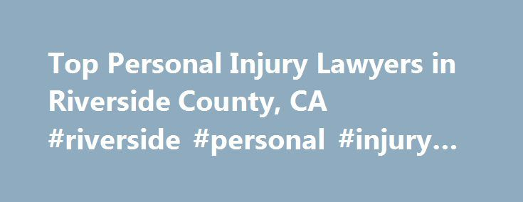 Top Personal Injury Lawyers in Riverside County, CA #riverside #personal #injury #attorneys http://law.nef2.com/top-personal-injury-lawyers-in-riverside-county-ca-riverside-personal-injury-attorneys/  # Riverside County. CA. Personal Injury Lawyers, Attorneys and Law Firms Need help with a Personal Injury matter? You've come to the right place. If you or a loved one has suffered an accident or injury, a personal injury lawyer can help. Personal injury lawyers handle cases involving physical…