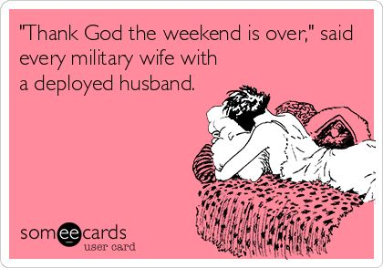 'Thank God the weekend is over,' said every military wife with a deployed husband. www.semperwifey.blogspot.com