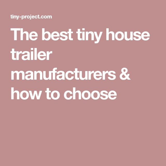 The best tiny house trailer manufacturers & how to choose