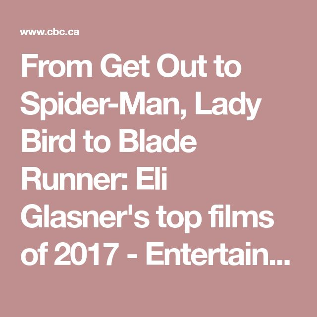 From Get Out to Spider-Man, Lady Bird to Blade Runner: Eli Glasner's top films of 2017 - Entertainment - CBC News
