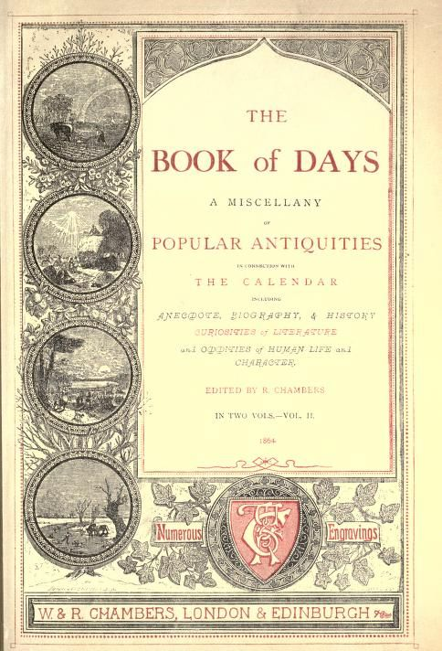 The book of days, a miscellany of popular antiquities in connection with the calendar, including anecdote, biography, & history, curiosities of literature and oddities of human life and character by Chambers, Robert, 1802-1871  Published 1863 Topics Days, Holidays, Fasts and feasts, Anecdotes -- Great Britain, Great Britain -- Antiquities SHOW MORE