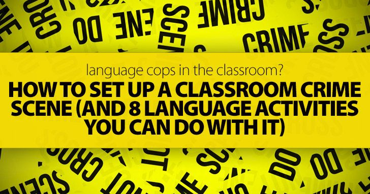 Language Cops in the Classroom? How To Set Up a Classroom Crime Scene (and 8 Language Activities You Can Do with It)