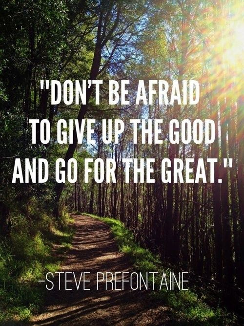 """""""Don't be afraid to give up the good, and go for the great."""" - Steve Prefontaine"""
