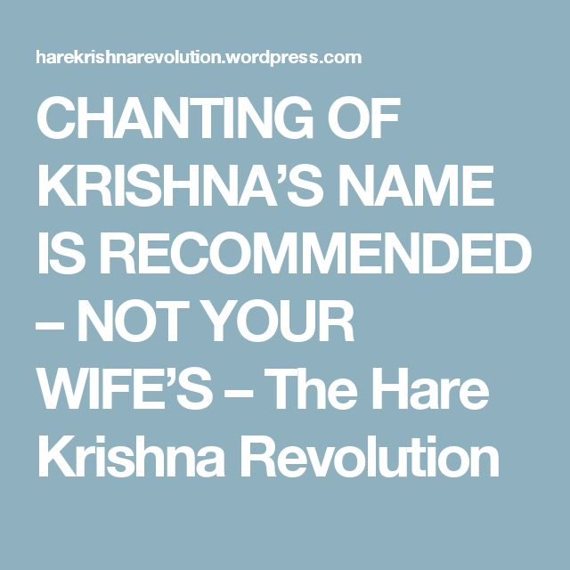 CHANTING OF KRISHNA'S NAME IS RECOMMENDED – NOT YOUR WIFE'S – The Hare Krishna Revolution
