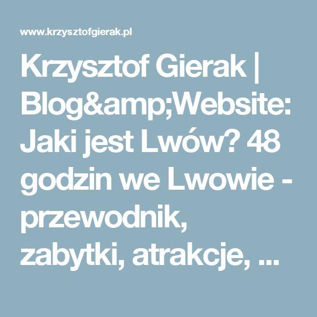 Krzysztof Gierak   Blog&Website: Jaki jest Lwów? 48 godzin we Lwowie - przewodnik, zabytki, atrakcje, porady + zdjęcia, wideo i mapa