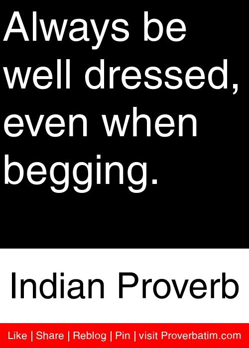 Always be well dressed, even when begging. - Indian Proverb #proverbs #quotes
