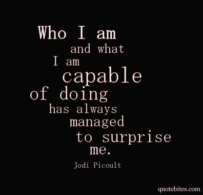 """""""Who I am and what I am capable of doing has always managed to surprise me."""" -Jodi Picoult <3"""