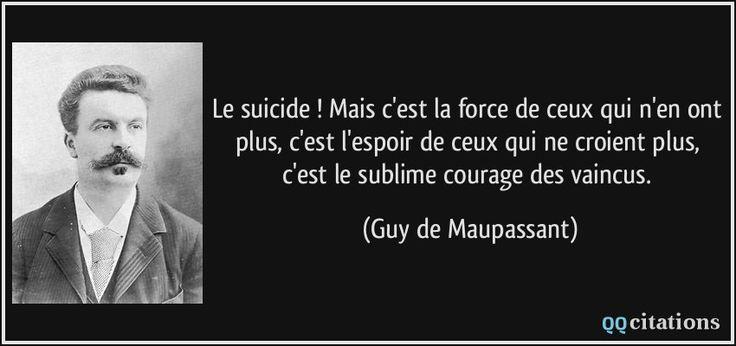 Le suicide ! Mais c'est la force de ceux qui n'en ont plus, c'est l'espoir de ceux qui ne croient plus, c'est le sublime courage des vaincus. - Guy de Maupassant