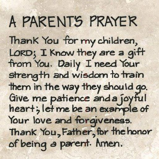 A parents prayer. Thank you for my children, Lord; I know they are a gift from your. Daily I need your strength and wisdom to train them in the way they should go. Give me patience and a joyful heart; let me be an example of your love and forgiveness. Thank you, father, for the honor of being a parent. Amen.