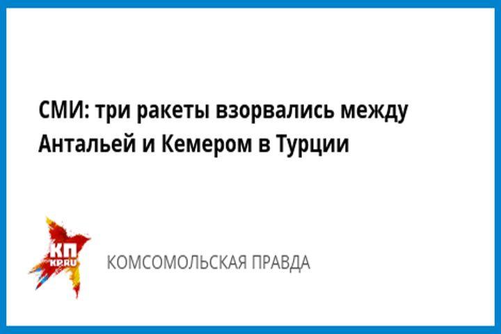 СМИ три ракеты взорвались между Антальей и Кемером в Турции - Комсомольская правда