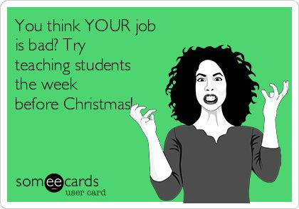 You think YOUR job is bad? Try teaching students the week before Christmas!