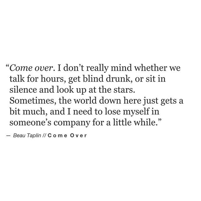 """""""Come over, I don't really mind whether we talk for hours, get blind drunk, or sit in silence and look up at the stars. Sometimes, the world down here just gets a bit much, and I need to lose myself in someones's company for a little while."""" -Beau Taplin / Come Over"""