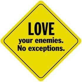 """Luke 6: 27-36  """" Love for Enemies""""   27 """"But I tell you who hear me:Love your enemies, do good to those who hate you, 28bless those who curse you, pray for those who mistreat you. 29 If someone strikes you on one cheek, turn to him the other also. If someone takes your cloak, do not stop him from taking your tunic. 30 Give to everyone who asks you, and if anyone takes what belongs to you, do not demand it back. 31Do to others as you would have them do to you.  32""""If you love those who…"""