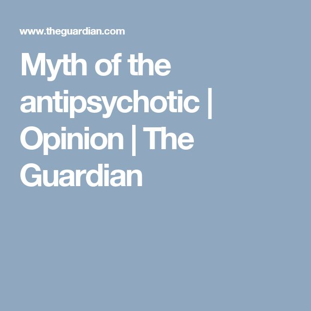 Myth of the antipsychotic | Opinion | The Guardian