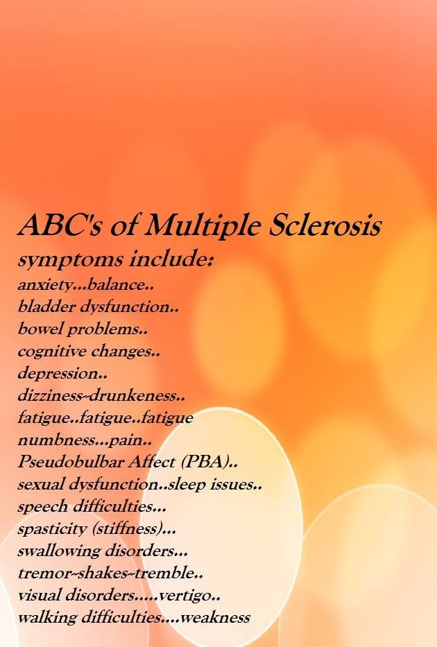 ABC's of Multiple Sclerosis symptoms include: anxiety...balance.. bladder dysfunction.. bowel problems.. cognitive changes.. depression.. dizziness--drunkeness.. fatigue..fatigue..fatigue numbness...pain.. Pseudobulbar Affect (PBA).. sexual dysfunction..sleep issues.. speech difficulties... spasticity (stiffness)... swallowing disorders... tremor--shakes--tremble.. visual disorders.....vertigo.. walking difficulties....weakness https://www.facebook.com/msmemesandmore/ #msmam