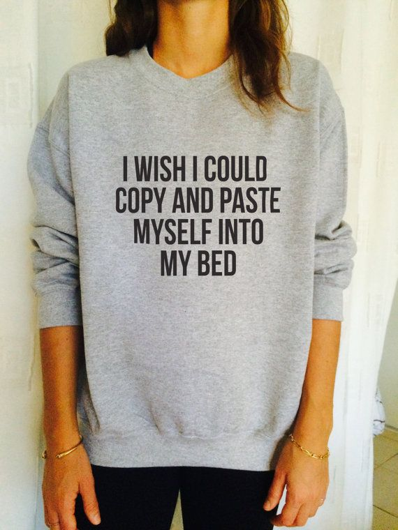 I wish i could copy and paste myself into my bed sweatshirt jumper cool fashion girls sizing women sweater funny cute teens tumblr sleeping