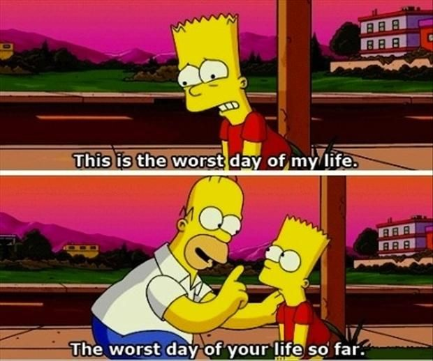 """This is the worst day of my life"" ""The worst day of your life so far"" -The Simpsons Movie"