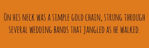 On his neck was a simple gold chain, strung through several wedding bands that jangled as he walked.