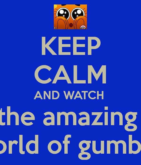KEEP CALM AND WATCH the amazing world of gumball. This is the best cartoon ever!!!