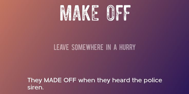 MAKE OFF => Leave somewhere in a hurry => They MADE OFF when they heard the police siren.