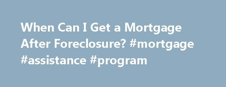 When Can I Get a Mortgage After Foreclosure? #mortgage #assistance #program http://money.remmont.com/when-can-i-get-a-mortgage-after-foreclosure-mortgage-assistance-program/  #get a mortgage # When Can I Get a Mortgage After Foreclosure? Many people who have gone through foreclosure wonder if they will ever able to buy a house again. While your credit will take a big hit after foreclosure, you may be able to get another mortgage after some time passes. The amount of time you must wait before…