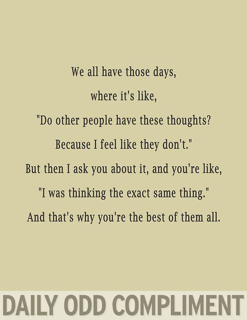 """Daily Odd Compliment: We all have those days where it's like: """"Do other people have these thoughts? Because I feel like they don't."""" But then I as you about it, and you're like, """"I was thinking the exact same time."""" And that's why you're the best of them all."""