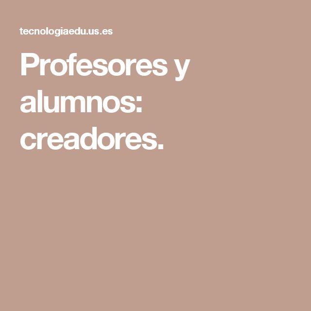 Profesores y alumnos: creadores.