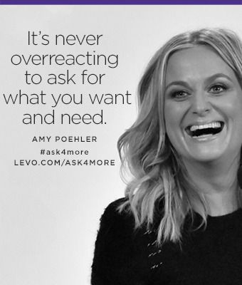 """It's never overreacting to ask for what you want and need."" —Amy Poehler #ask4more with @levoleague: https://www.levo.com/ask4more"