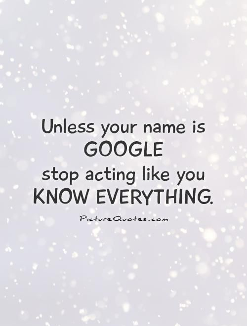 Unless your name is GOOGLE  stop acting like you  KNOW EVERYTHING. Picture Quotes.