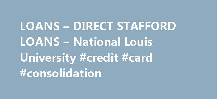 LOANS – DIRECT STAFFORD LOANS – National Louis University #credit #card #consolidation http://loan-credit.nef2.com/loans-direct-stafford-loans-national-louis-university-credit-card-consolidation/  #loans direct # Direct Stafford Loans Federal Direct Stafford Loans The Federal Direct Stafford loan program allows students to borrow low-cost educational loans from the federal government. To be eligible for a Direct Stafford loan, students must be enrolled in a degree-seeking program at least…