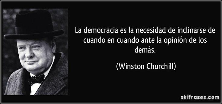 La democracia es la necesidad de inclinarse de cuando en cuando ante la opinión de los demás. (Winston Churchill)