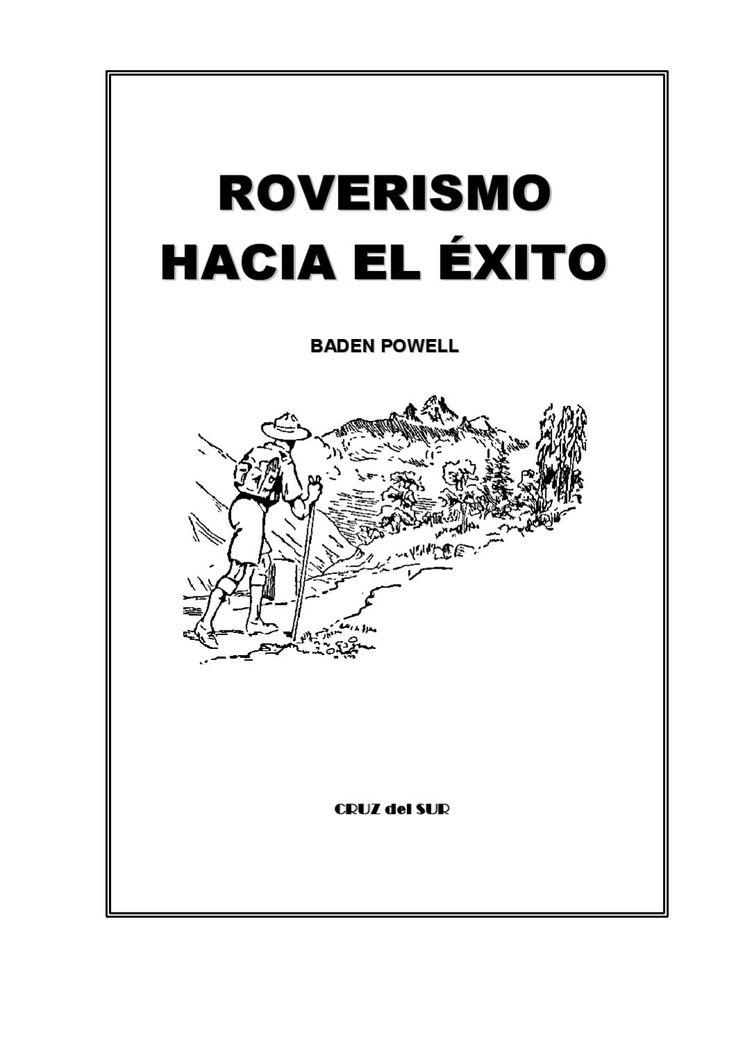 roverismo  B B A AD D E EN N P PO OW WE EL LL L CRUZ del SUR CRUZ del SUR 2 Por: Lord Baden Powell de Gilwell, O.M. Jefe Scout Mundial Un libro del deporte de la Vida, para Jóvenes (Rovering to Success) Editado por la Gerencia Nacional de Publicaciones de la Asociación de Scouts de México, A.C. Versión al castellano de Jorge Núñez Prida 3 4 Este grabado es el índice del libro 5 Comisionado Nacional de Rovers (1978–1979) 6 Miguel A. Martagón Vázquez.