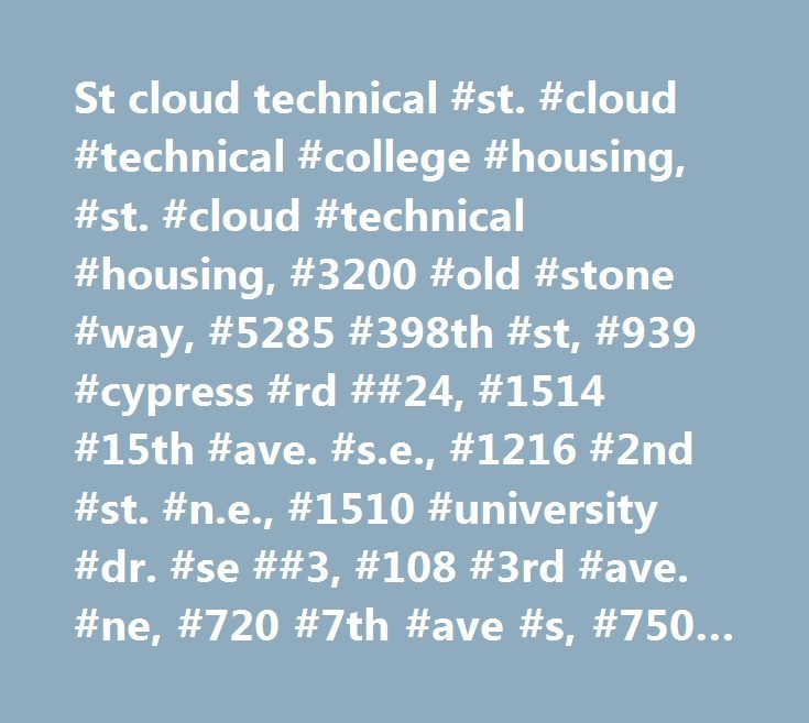 St cloud technical #st. #cloud #technical #college #housing, #st. #cloud #technical #housing, #3200 #old #stone #way, #5285 #398th #st, #939 #cypress #rd ##24, #1514 #15th #ave. #s.e., #1216 #2nd #st. #n.e., #1510 #university #dr. #se ##3, #108 #3rd #ave. #ne, #720 #7th #ave #s, #750 #5th #st #s, #1625 #16th #st. #se, #1310 #6th #ave #south, #1010 #6th #ave #s, #411 #5th #ave #s, #613 #9th #ave #s, #524 #14th #street #s., #3700 #w #st #germain, #1508 #16th #st. #se, #624 #13th #st. #s., #344…